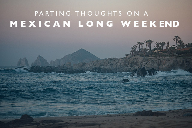 thoughts on a Mexican long weekend