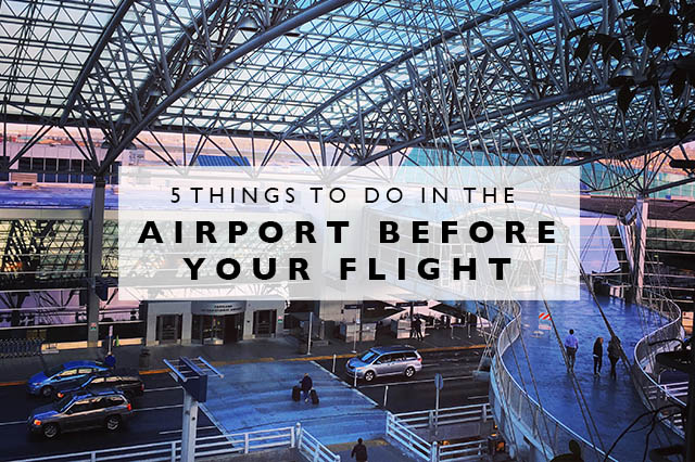 5 things to do in the airport before your flight