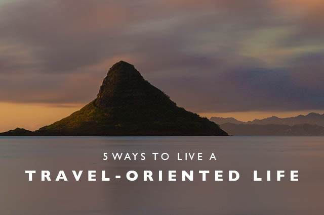 5 ways to live a travel oriented life