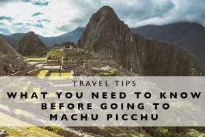Travel Tips : What you Need to Know before Going to Machu Picchu