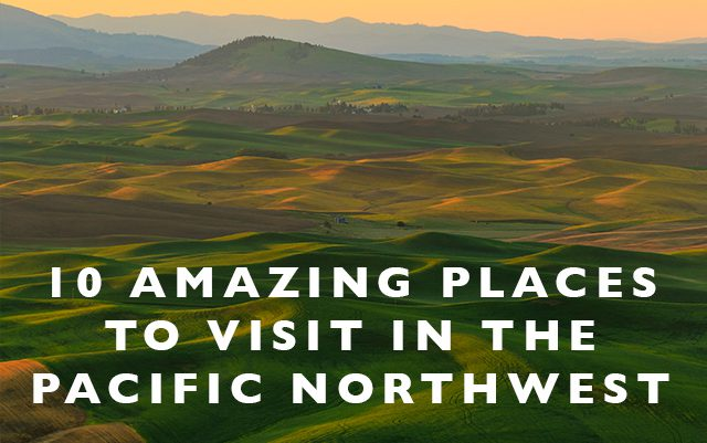 10 Amazing Places to Visit in the Pacific NW