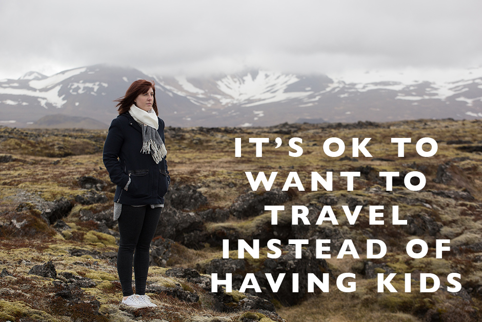 it's ok to want to travel instead of having kids