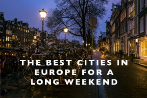 The Best Cities in Europe for a Long Weekend (from the USA)