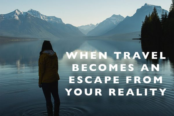When Travel Becomes an Escape from your Reality