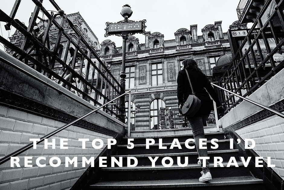 top 5 places I'd recommend you travel