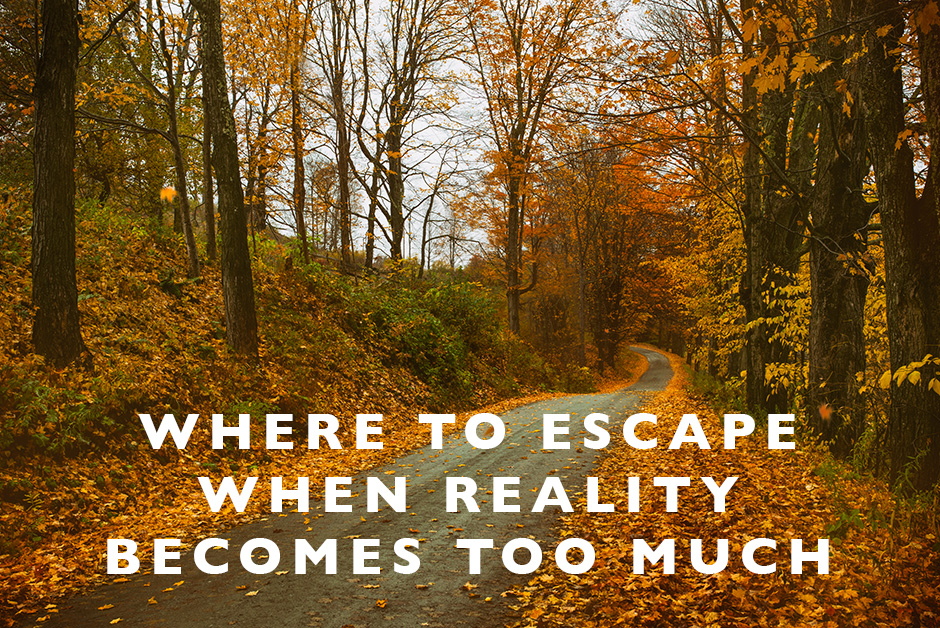 where to escape when reality becomes too much