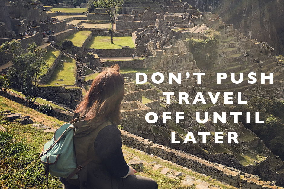 don't push travel off until later